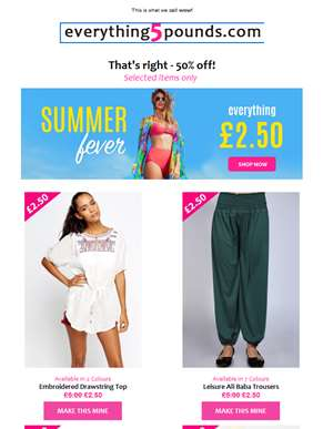 Remember , Half Price Summer Fever Offer - ends in 48 hours. 1000s of products just for £2.50!
