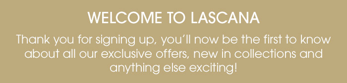 Welcome to LASCANA - Thank you for signing up, you'll now be the first to know about all our exclusive offers, new in collections and anything else exciting!